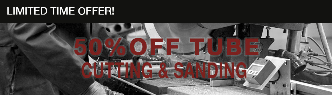 50% Off Tube Cutting & Sanding - Limited Time